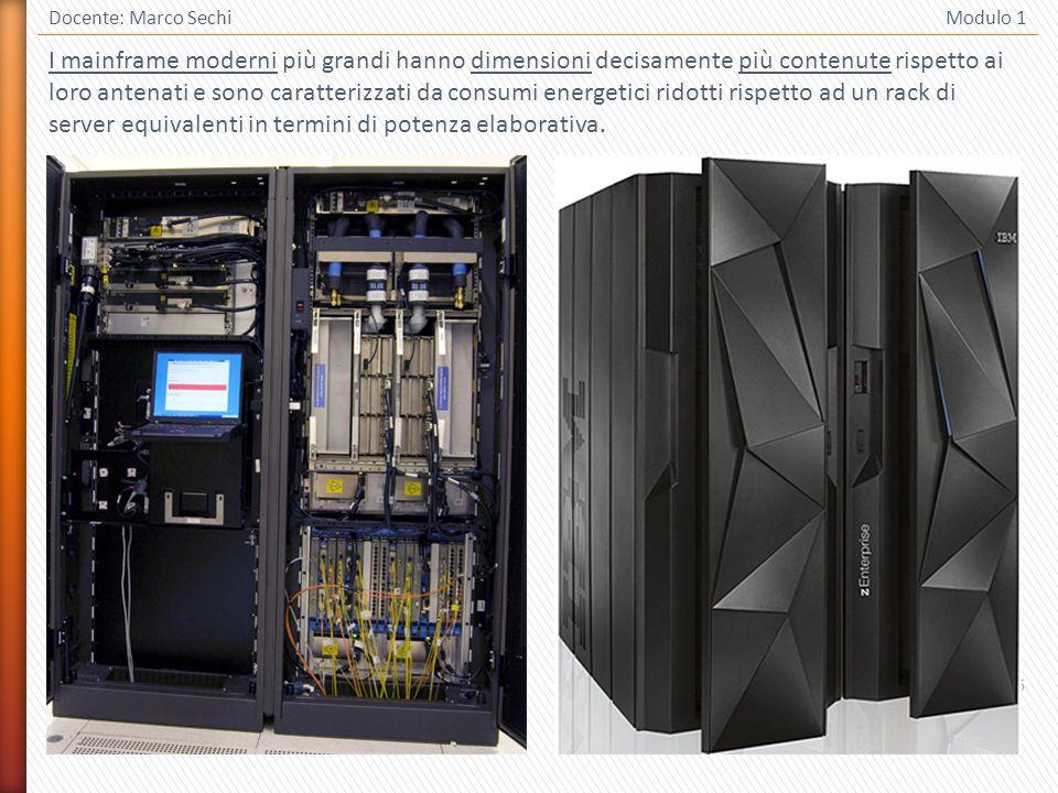6 Docente: Marco Sechi Modulo 1 I mainframe moderni più grandi hanno dimensioni decisamente più contenute rispetto ai loro antenati e sono caratterizzati da consumi energetici ridotti rispetto ad un rack di server equivalenti in termini di potenza elaborativa.