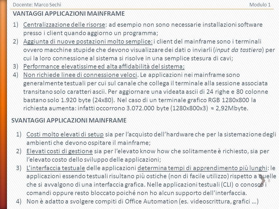8 VANTAGGI APPLICAZIONI MAINFRAME Docente: Marco Sechi Modulo 1 1)Centralizzazione delle risorse: ad esempio non sono necessarie installazioni softwar