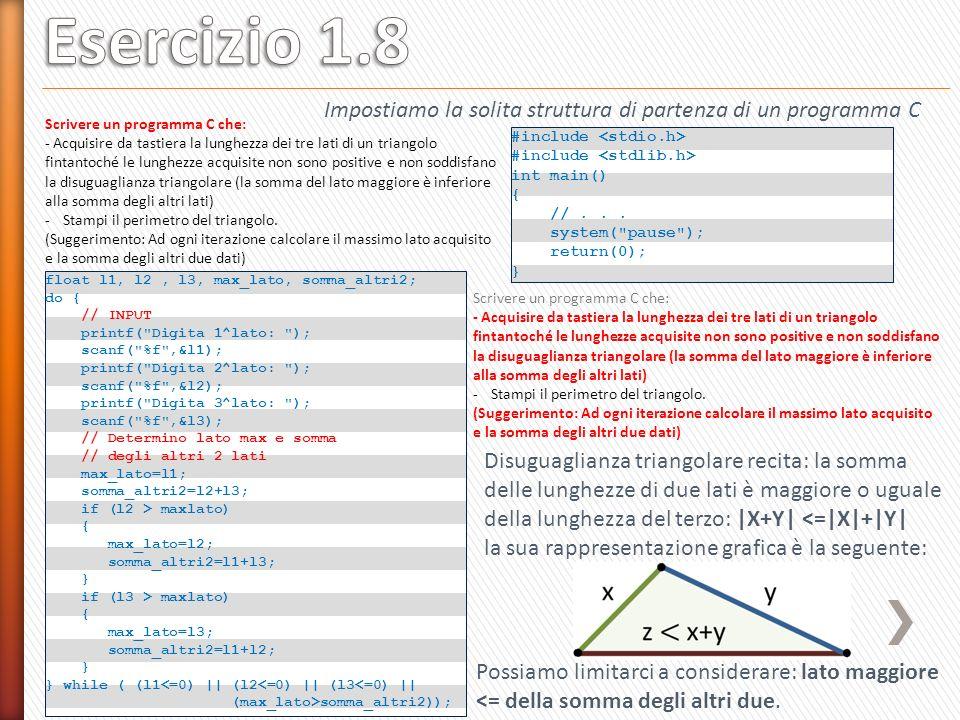 float perimetro = l1 + l2 + l3; printf( Il perimetro e : %.2f\n , perimetro); Scrivere un programma C che: - Acquisire da tastiera la lunghezza dei tre lati di un triangolo fintantoché le lunghezze acquisite non sono positive e non soddisfano la disuguaglianza triangolare (la somma del lato maggiore è inferiore alla somma degli altri lati) - Stampi il perimetro del triangolo.