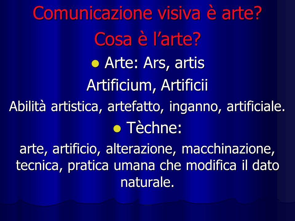 Comunicazione visiva è arte? Cosa è larte? Arte: Ars, artis Arte: Ars, artis Artificium, Artificii Abilità artistica, artefatto, inganno, artificiale.
