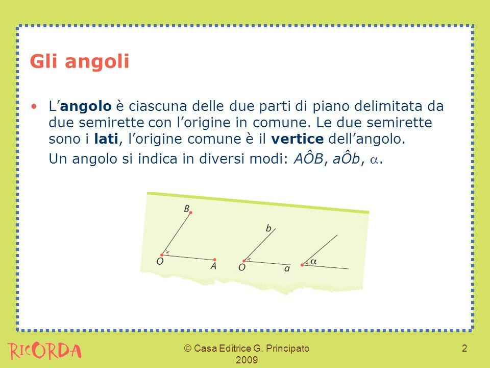 © Casa Editrice G. Principato 2009 2 Gli angoli Langolo è ciascuna delle due parti di piano delimitata da due semirette con lorigine in comune. Le due