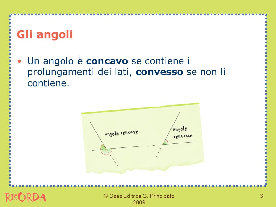© Casa Editrice G. Principato 2009 3 Gli angoli Un angolo è concavo se contiene i prolungamenti dei lati, convesso se non li contiene.