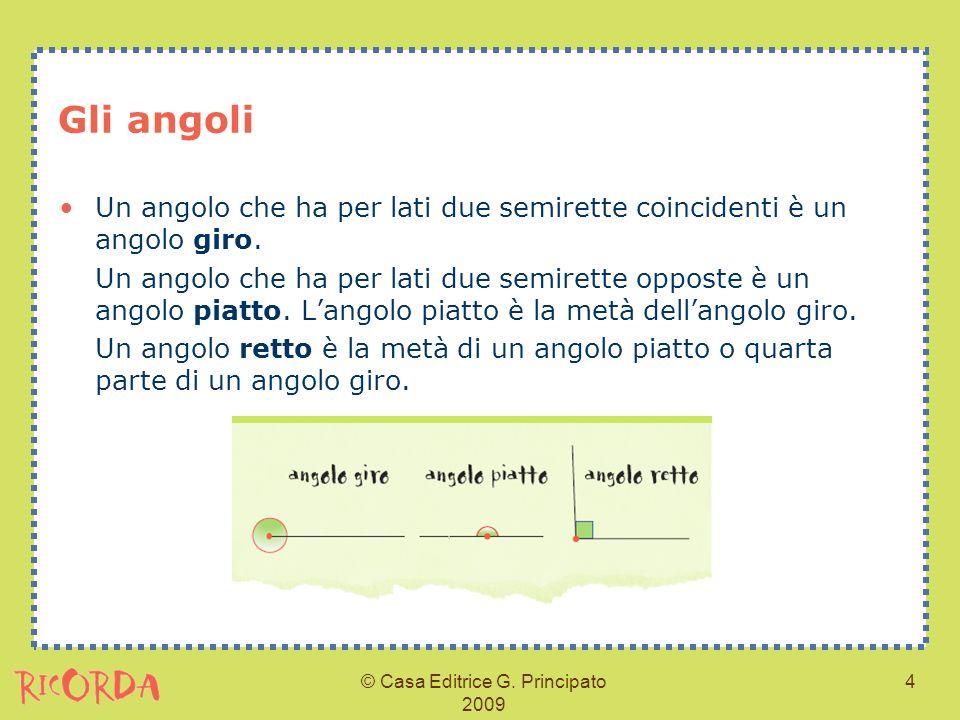 © Casa Editrice G. Principato 2009 4 Gli angoli Un angolo che ha per lati due semirette coincidenti è un angolo giro. Un angolo che ha per lati due se
