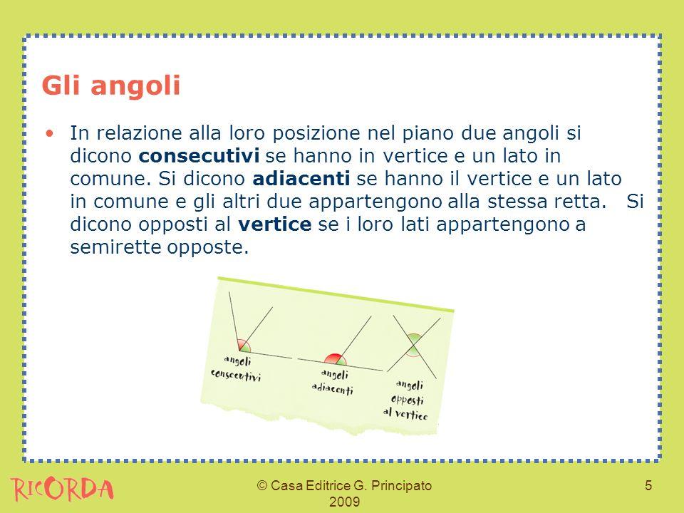 © Casa Editrice G. Principato 2009 5 Gli angoli In relazione alla loro posizione nel piano due angoli si dicono consecutivi se hanno in vertice e un l