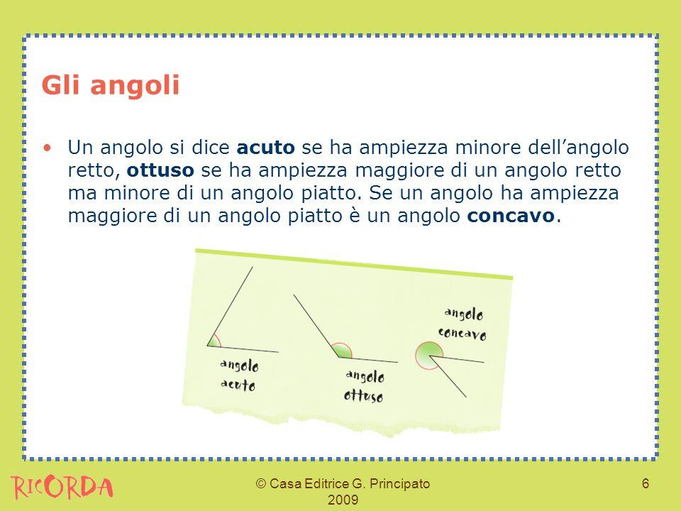 © Casa Editrice G. Principato 2009 6 Gli angoli Un angolo si dice acuto se ha ampiezza minore dellangolo retto, ottuso se ha ampiezza maggiore di un a
