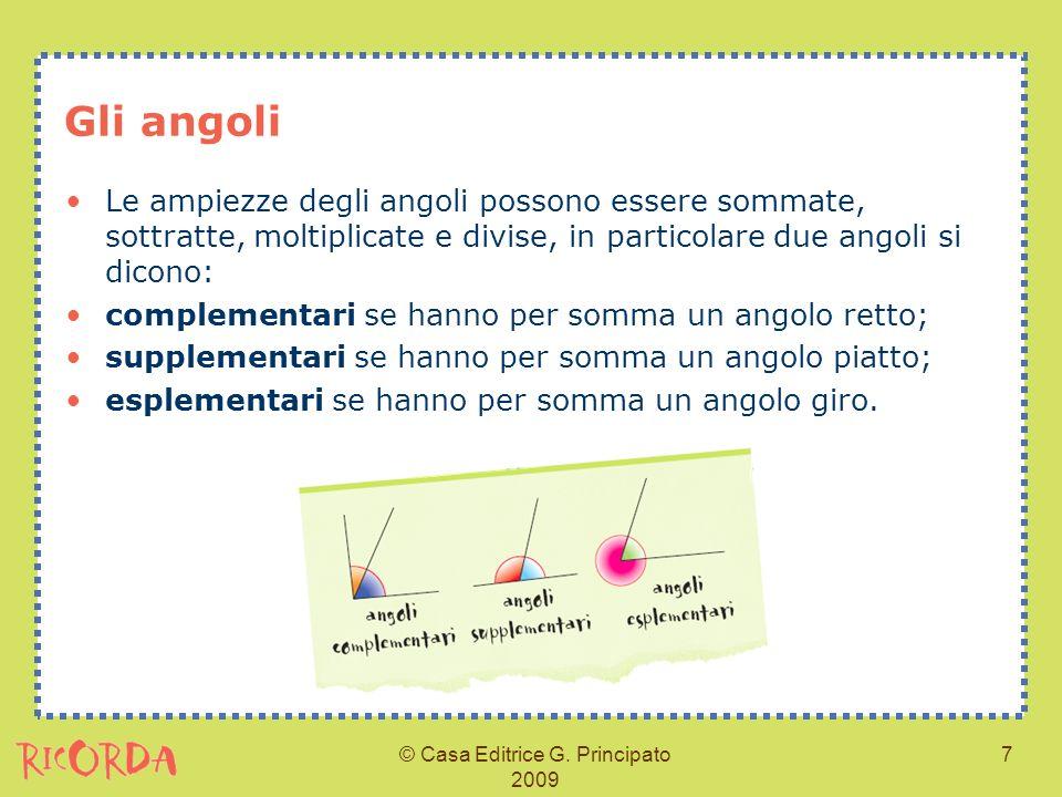 © Casa Editrice G. Principato 2009 7 Gli angoli Le ampiezze degli angoli possono essere sommate, sottratte, moltiplicate e divise, in particolare due