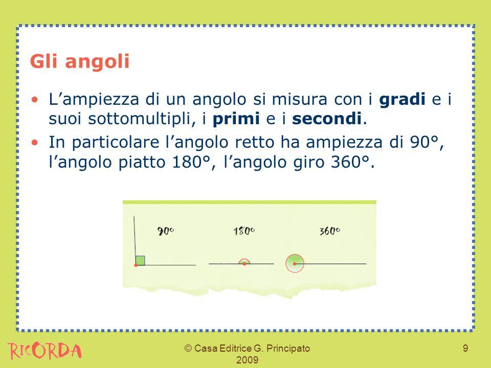 © Casa Editrice G. Principato 2009 9 Gli angoli Lampiezza di un angolo si misura con i gradi e i suoi sottomultipli, i primi e i secondi. In particola