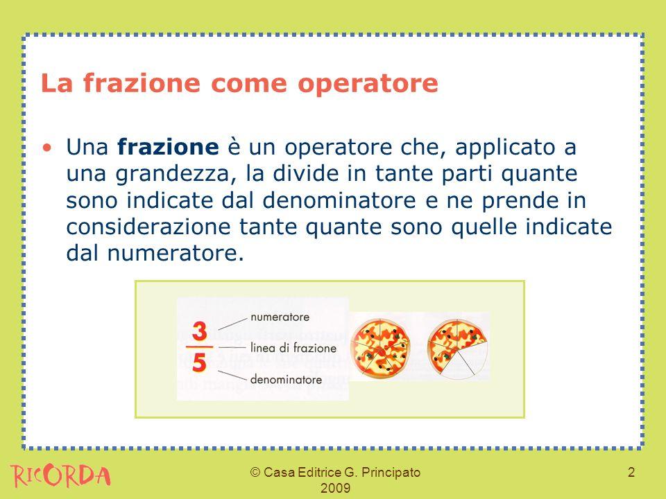 © Casa Editrice G. Principato 2009 2 La frazione come operatore Una frazione è un operatore che, applicato a una grandezza, la divide in tante parti q