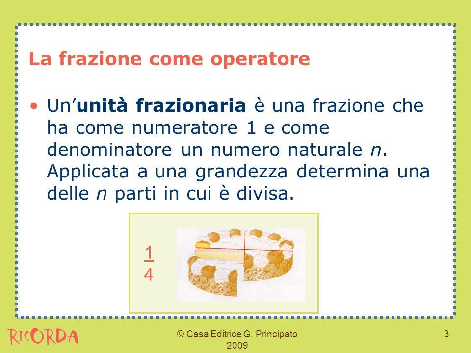 © Casa Editrice G. Principato 2009 3 La frazione come operatore Ununità frazionaria è una frazione che ha come numeratore 1 e come denominatore un num