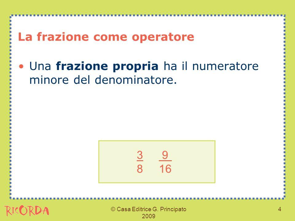 © Casa Editrice G. Principato 2009 4 La frazione come operatore Una frazione propria ha il numeratore minore del denominatore. 3 9 8 16