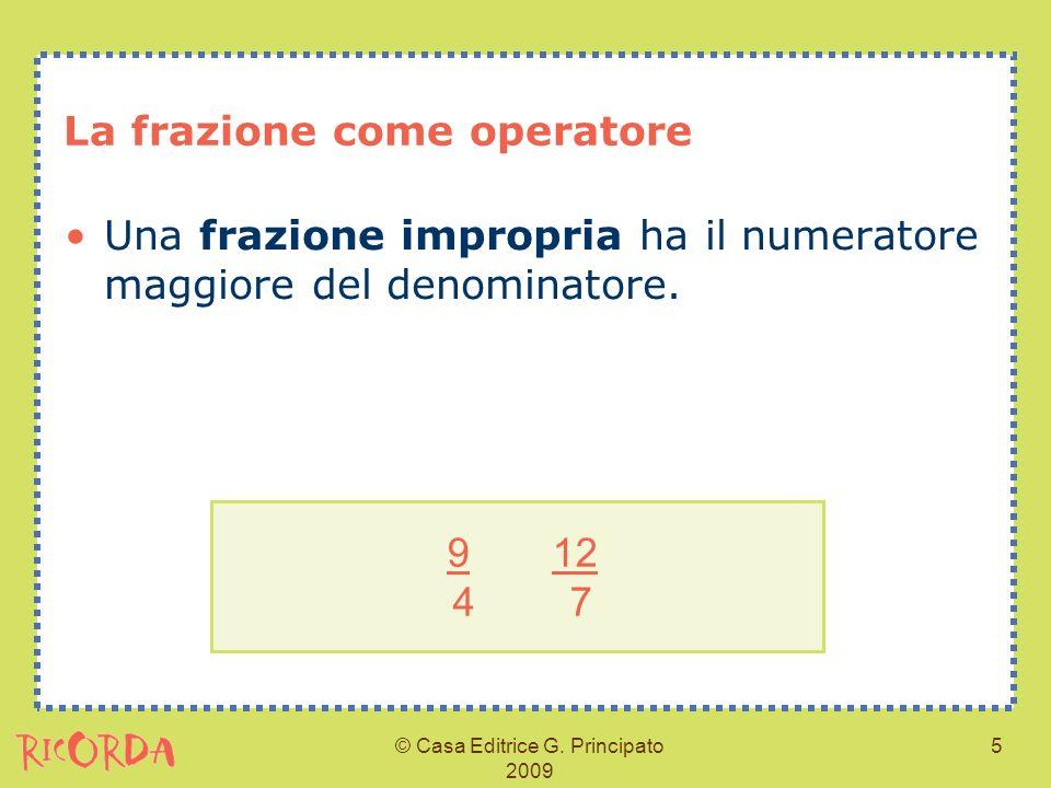 © Casa Editrice G. Principato 2009 5 La frazione come operatore Una frazione impropria ha il numeratore maggiore del denominatore. 9 12 4 7