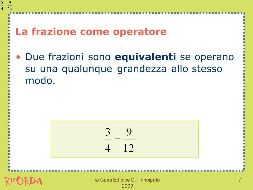 © Casa Editrice G. Principato 2009 7 La frazione come operatore Due frazioni sono equivalenti se operano su una qualunque grandezza allo stesso modo.