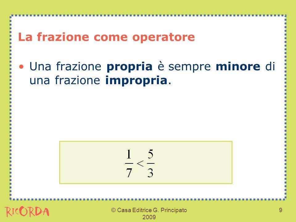 © Casa Editrice G. Principato 2009 9 La frazione come operatore Una frazione propria è sempre minore di una frazione impropria.