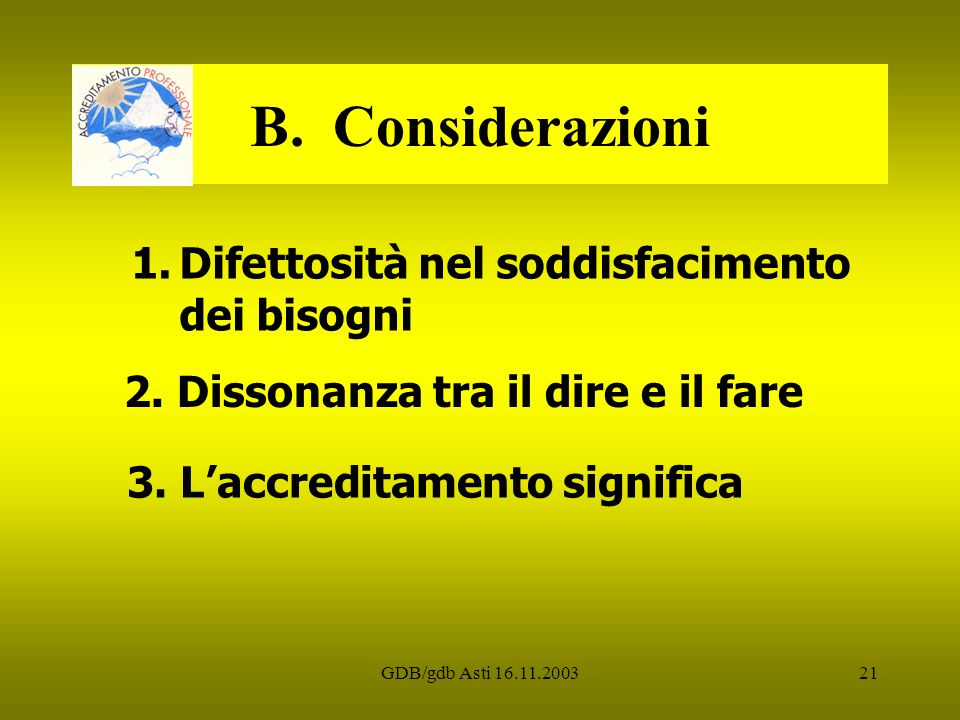 GDB/gdb Asti 16.11.200321 B. Considerazioni 1.Difettosità nel soddisfacimento dei bisogni 2. Dissonanza tra il dire e il fare 3. Laccreditamento signi