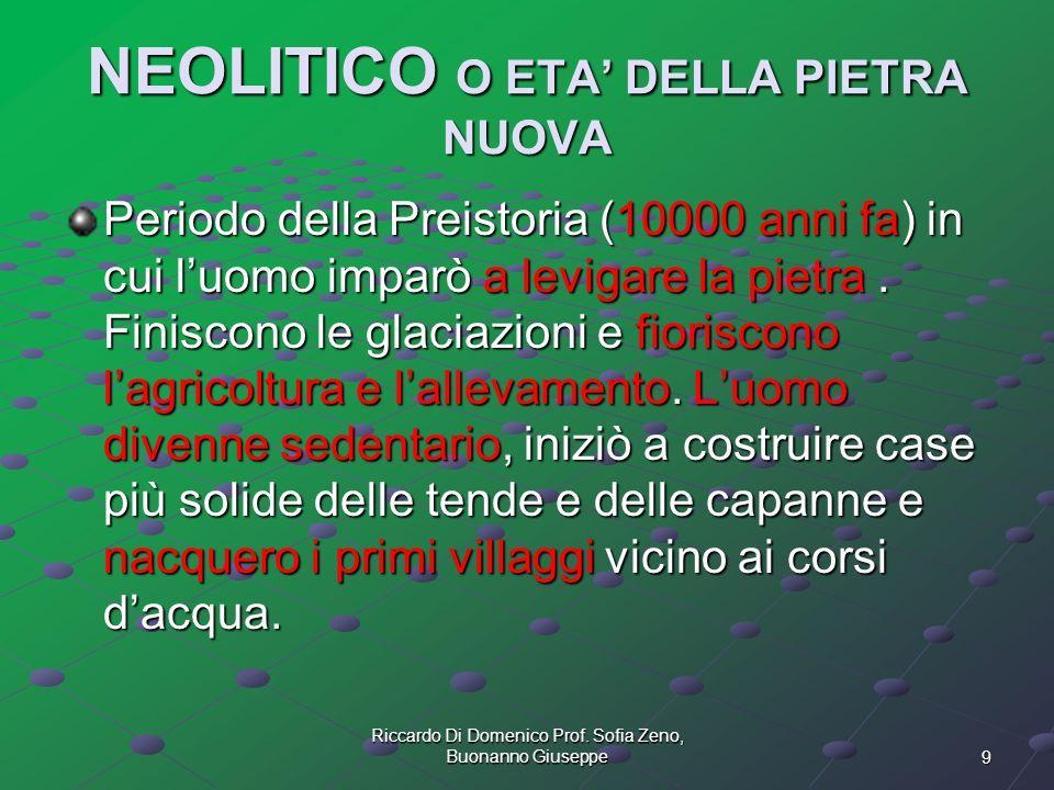 9 Riccardo Di Domenico Prof. Sofia Zeno, Buonanno Giuseppe NEOLITICO O ETA DELLA PIETRA NUOVA Periodo della Preistoria (10000 anni fa) in cui luomo im