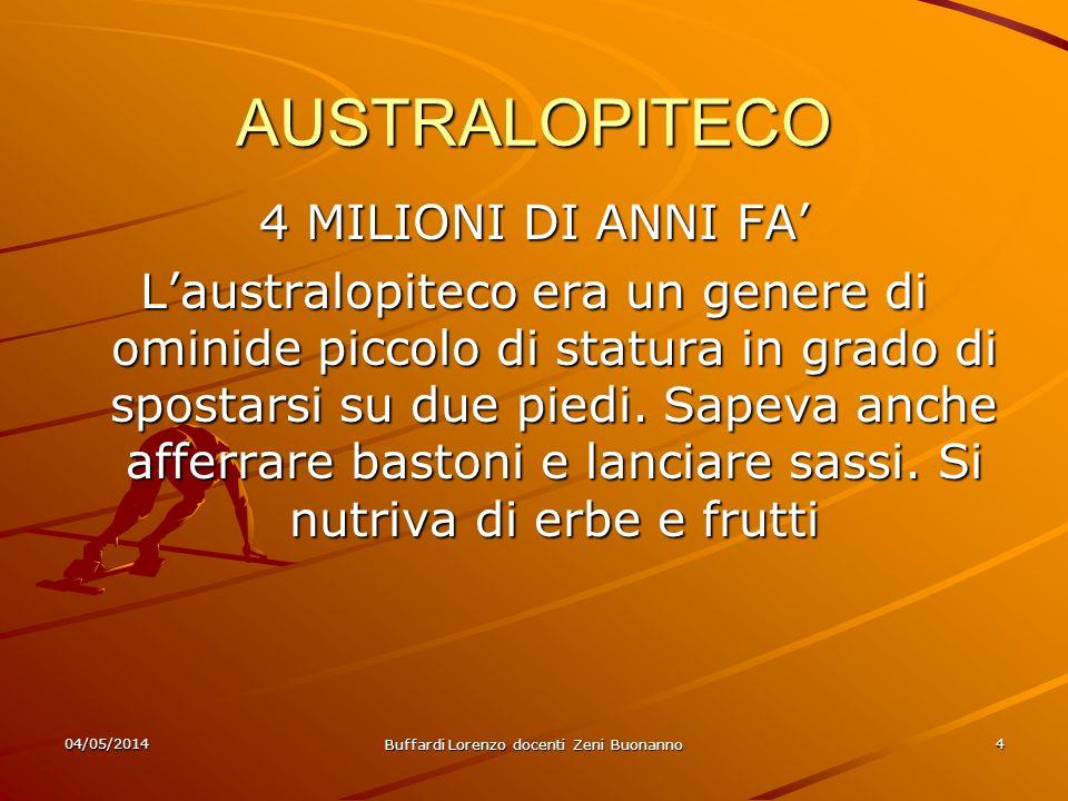 04/05/2014 Buffardi Lorenzo docenti Zeni Buonanno 4 AUSTRALOPITECO 4 MILIONI DI ANNI FA Laustralopiteco era un genere di ominide piccolo di statura in