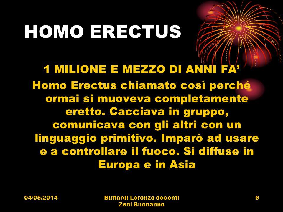 04/05/2014Buffardi Lorenzo docenti Zeni Buonanno 6 HOMO ERECTUS 1 MILIONE E MEZZO DI ANNI FA Homo Erectus chiamato così perché ormai si muoveva comple