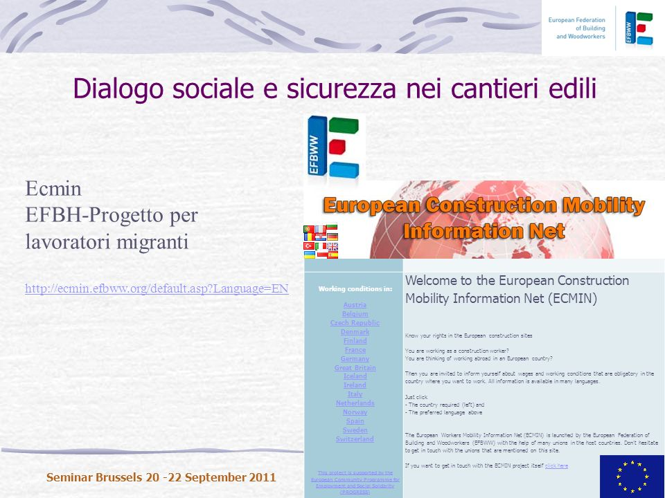 Dialogo sociale e sicurezza nei cantieri edili Seminar Brussels 20 -22 September 2011 Background Home Working conditions in: Austria Belgium Czech Republic Denmark Finland France Germany Great Britain Iceland Ireland Italy Netherlands Norway Spain Sweden Switzerland This project is supported by the European Community Programme for Employment and Social Solidarity (PROGRESS) Welcome to the European Construction Mobility Information Net (ECMIN) Know your rights in the European construction sites You are working as a construction worker.
