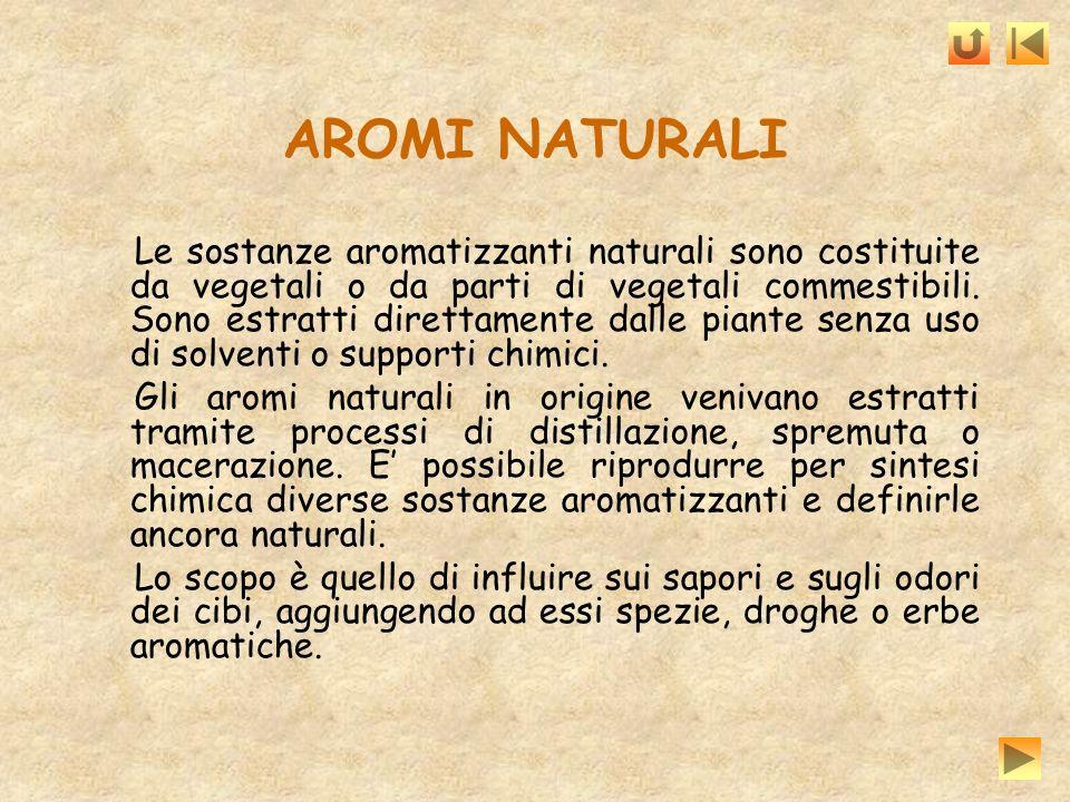 AROMI NATURALI Le sostanze aromatizzanti naturali sono costituite da vegetali o da parti di vegetali commestibili. Sono estratti direttamente dalle pi
