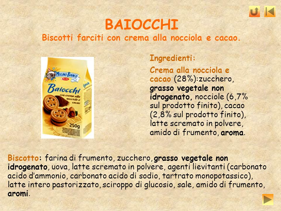 BAIOCCHI Biscotti farciti con crema alla nocciola e cacao. Biscotto: farina di frumento, zucchero, grasso vegetale non idrogenato, uova, latte scremat