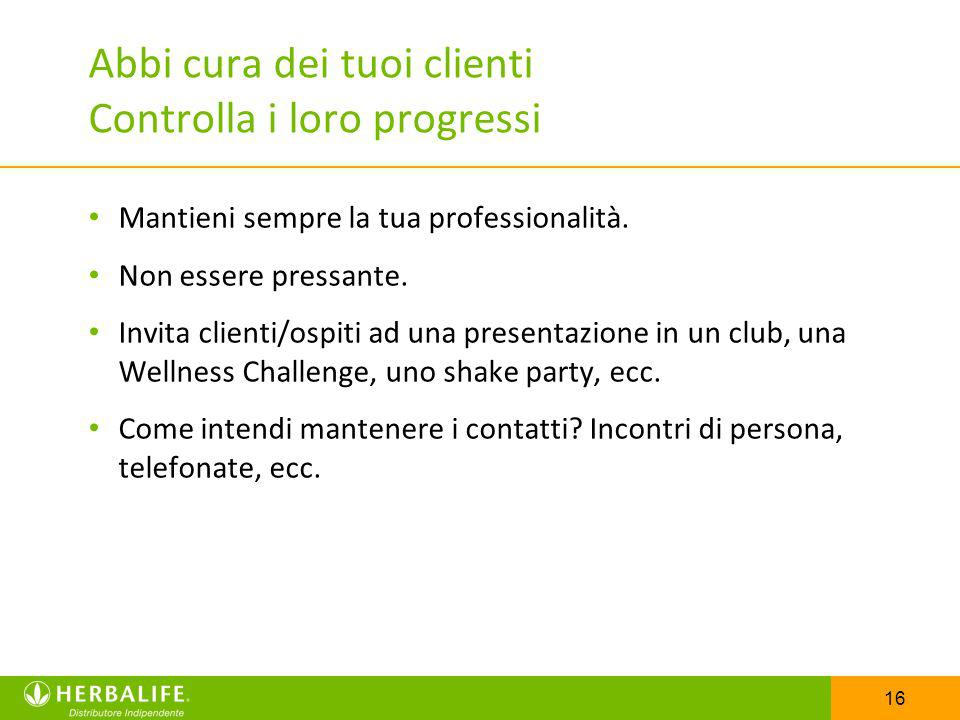 16 Abbi cura dei tuoi clienti Controlla i loro progressi Mantieni sempre la tua professionalità. Non essere pressante. Invita clienti/ospiti ad una pr