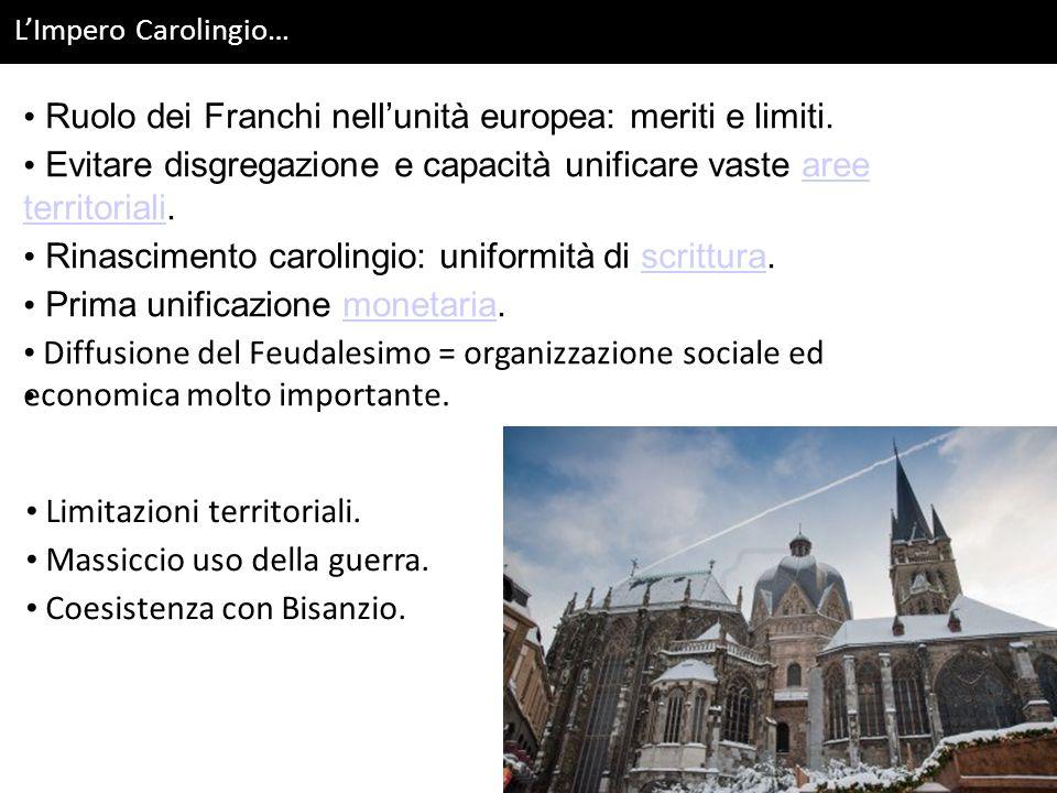LImpero Carolingio… Ruolo dei Franchi nellunità europea: meriti e limiti. Evitare disgregazione e capacità unificare vaste aree territoriali.aree terr
