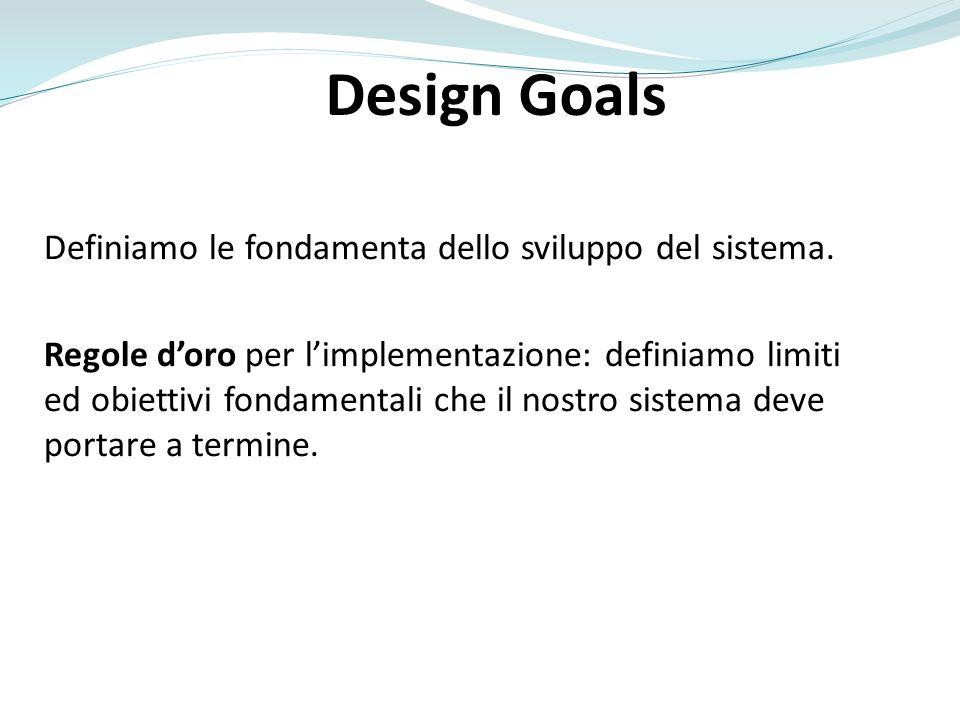 Design Goals Definiamo le fondamenta dello sviluppo del sistema. Regole doro per limplementazione: definiamo limiti ed obiettivi fondamentali che il n