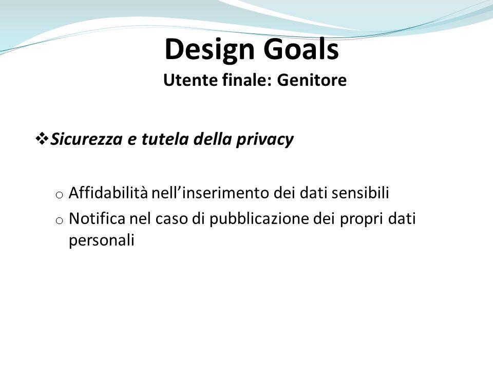 Design Goals Utente finale: Genitore Sicurezza e tutela della privacy o Affidabilità nellinserimento dei dati sensibili o Notifica nel caso di pubblic