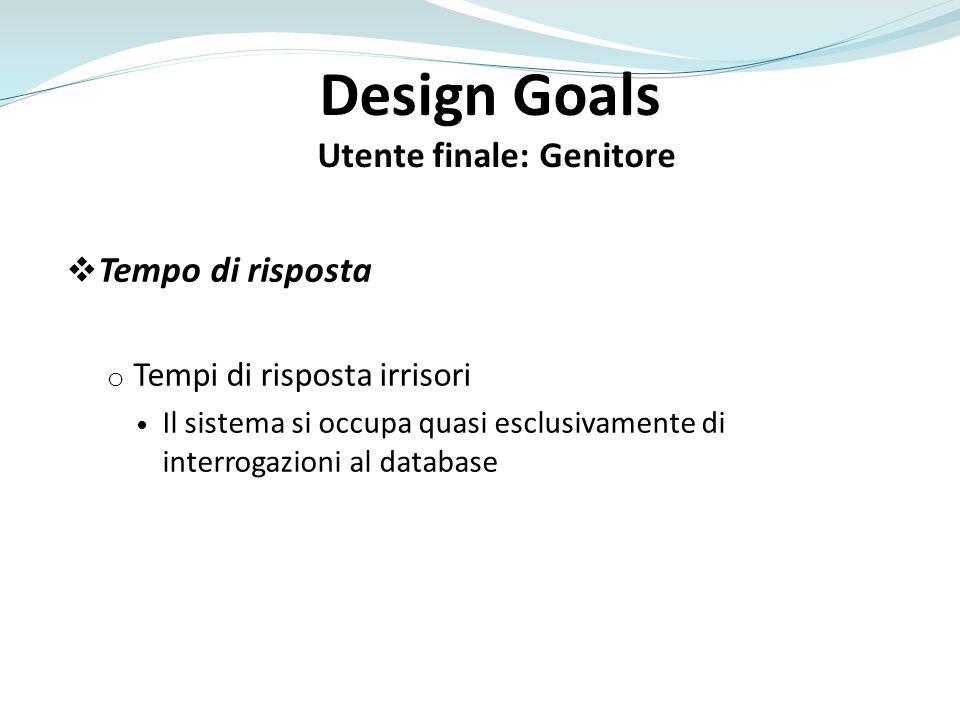 Design Goals Utente finale: Genitore Tempo di risposta o Tempi di risposta irrisori Il sistema si occupa quasi esclusivamente di interrogazioni al dat