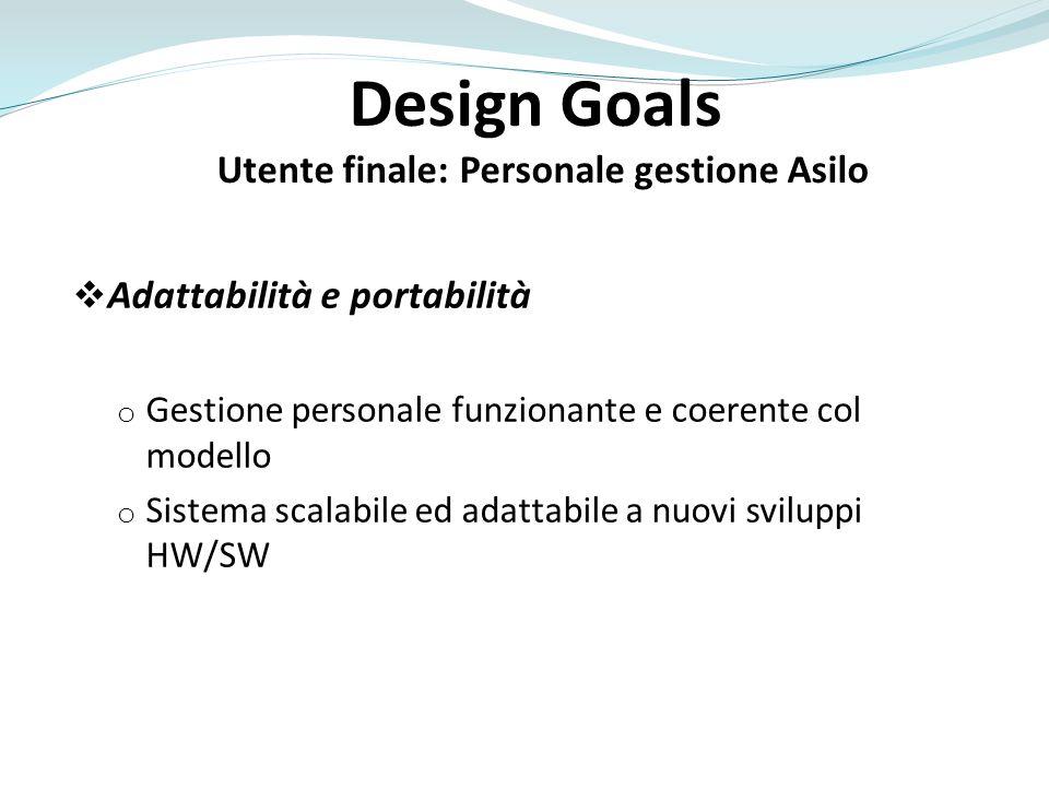 Design Goals Utente finale: Personale gestione Asilo Adattabilità e portabilità o Gestione personale funzionante e coerente col modello o Sistema scal