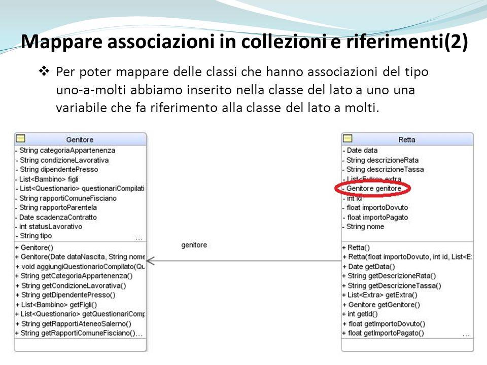 Mappare associazioni in collezioni e riferimenti(2) Per poter mappare delle classi che hanno associazioni del tipo uno-a-molti abbiamo inserito nella classe del lato a uno una variabile che fa riferimento alla classe del lato a molti.