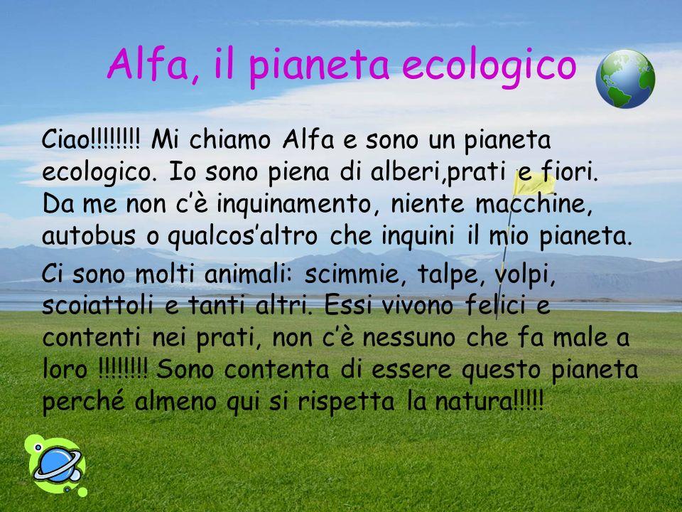Alfa, il pianeta ecologico Ciao!!!!!!!! Mi chiamo Alfa e sono un pianeta ecologico. Io sono piena di alberi,prati e fiori. Da me non cè inquinamento,