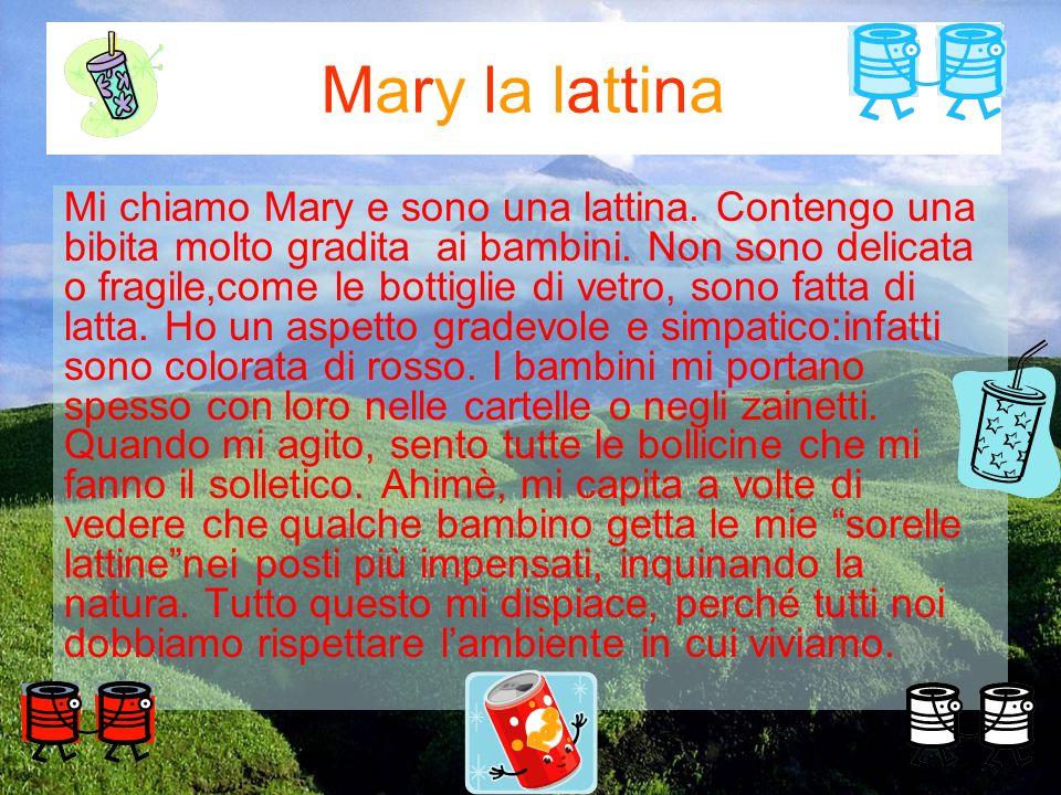 Mary la lattina Mi chiamo Mary e sono una lattina. Contengo una bibita molto gradita ai bambini. Non sono delicata o fragile,come le bottiglie di vetr