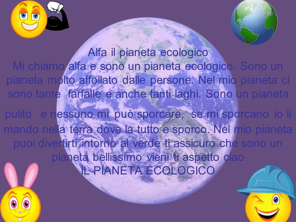 Alfa il pianeta ecologico Mi chiamo alfa e sono un pianeta ecologico. Sono un pianeta molto affollato dalle persone. Nel mio pianeta ci sono tante far