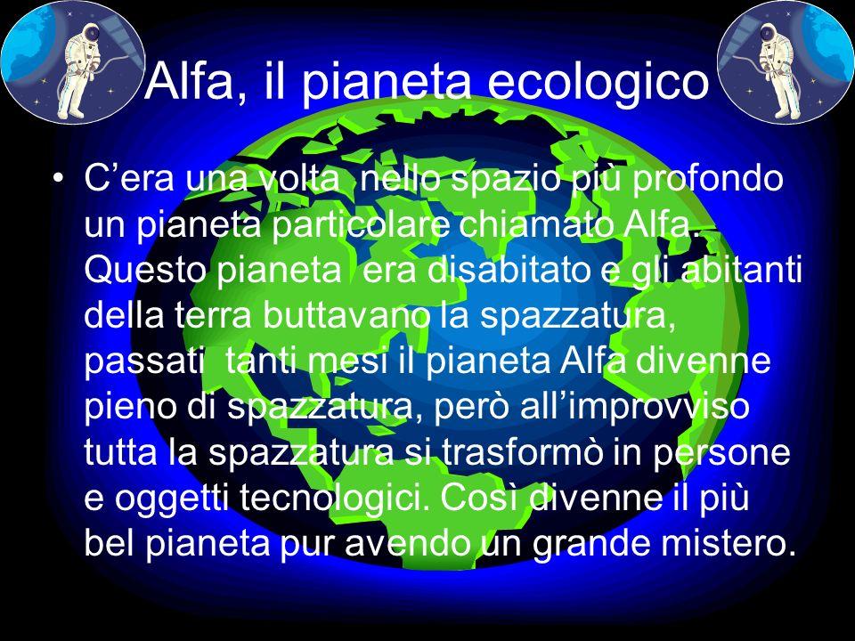 Alfa, il pianeta ecologico Cera una volta nello spazio più profondo un pianeta particolare chiamato Alfa. Questo pianeta era disabitato e gli abitanti