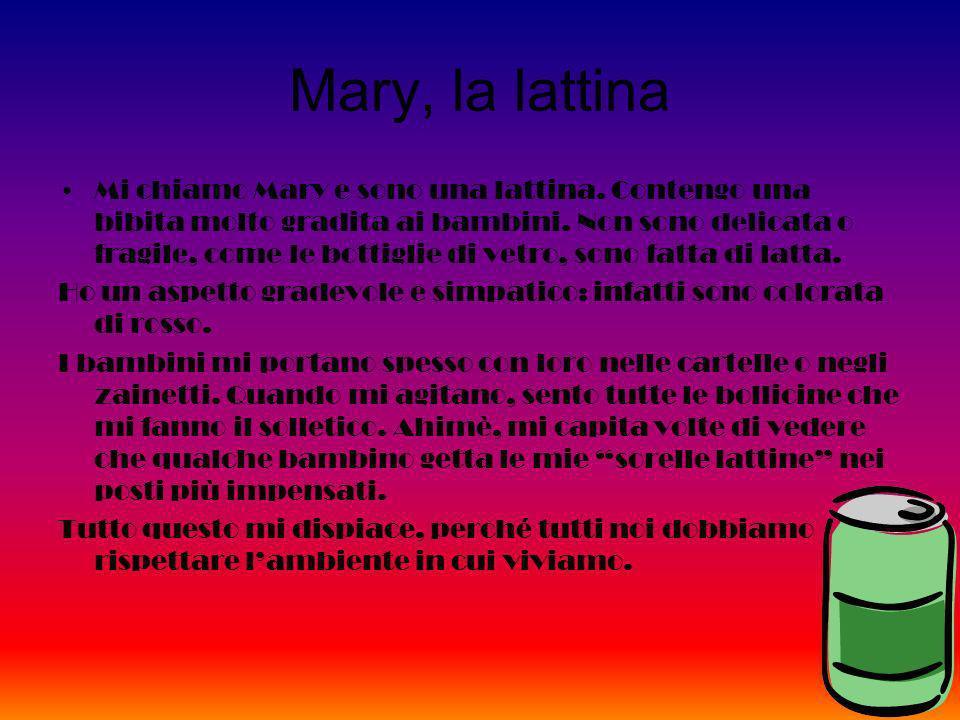 Mary, la lattina Mi chiamo Mary e sono una lattina. Contengo una bibita molto gradita ai bambini. Non sono delicata o fragile, come le bottiglie di ve