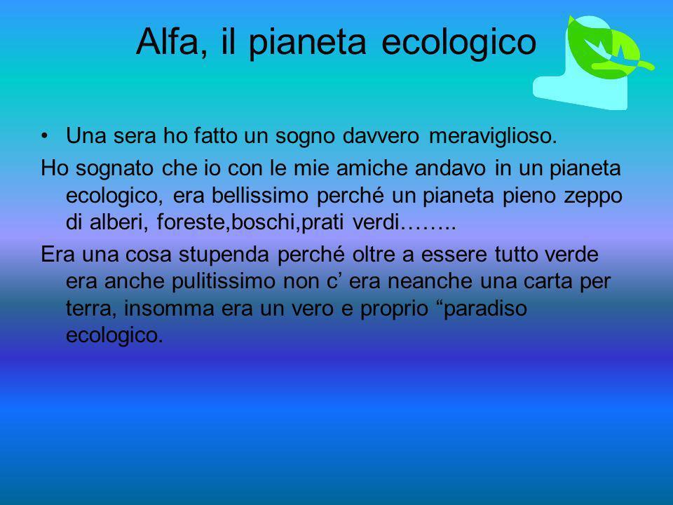 Alfa, il pianeta ecologico Una sera ho fatto un sogno davvero meraviglioso. Ho sognato che io con le mie amiche andavo in un pianeta ecologico, era be