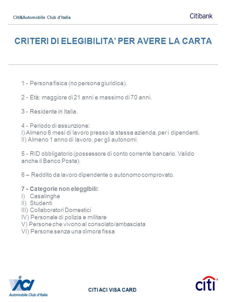 Citi&Automobile Club dItalia CITI ACI VISA CARD CRITERI DI ELEGIBILITA PER AVERE LA CARTA 1 - Persona fisica (no persona giuridica). 2 - Età: maggiore