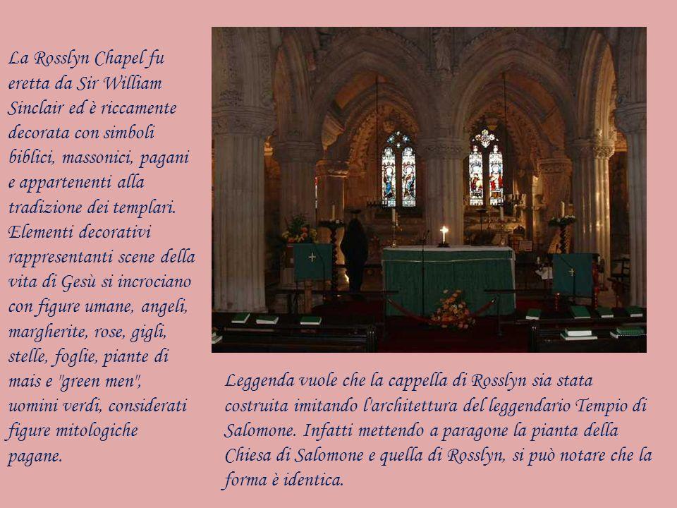 La Rosslyn Chapel fu eretta da Sir William Sinclair ed è riccamente decorata con simboli biblici, massonici, pagani e appartenenti alla tradizione dei