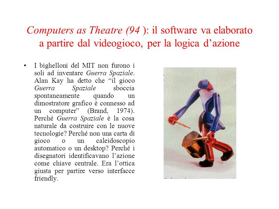 Computers as Theatre (94 ): il software va elaborato a partire dal videogioco, per la logica dazione I bighelloni del MIT non furono i soli ad inventa