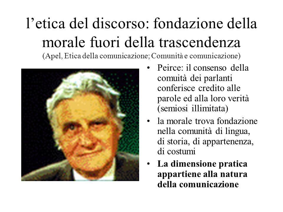 letica del discorso: fondazione della morale fuori della trascendenza (Apel, Etica della comunicazione; Comunità e comunicazione) Peirce: il consenso