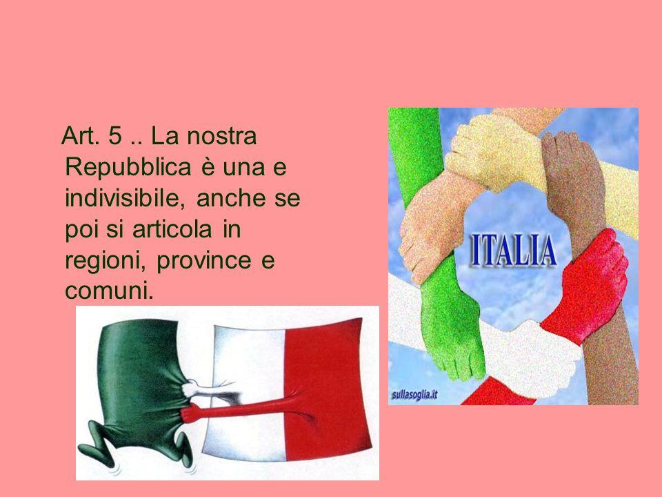 Art. 5.. La nostra Repubblica è una e indivisibile, anche se poi si articola in regioni, province e comuni.