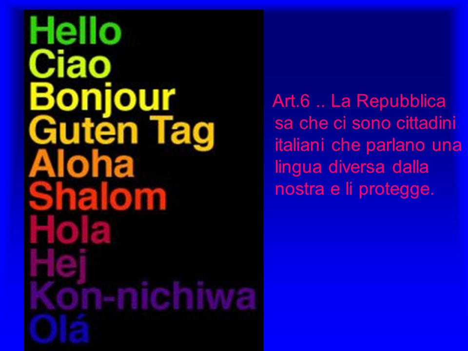 Art.6.. La Repubblica sa che ci sono cittadini italiani che parlano una lingua diversa dalla nostra e li protegge.