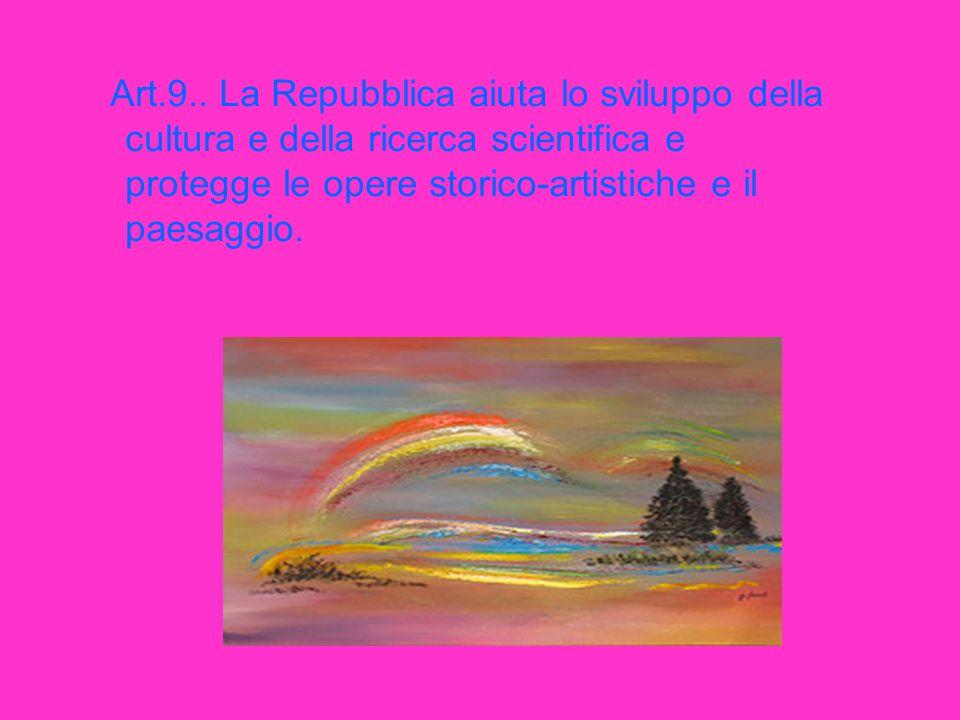 Art.9.. La Repubblica aiuta lo sviluppo della cultura e della ricerca scientifica e protegge le opere storico-artistiche e il paesaggio.