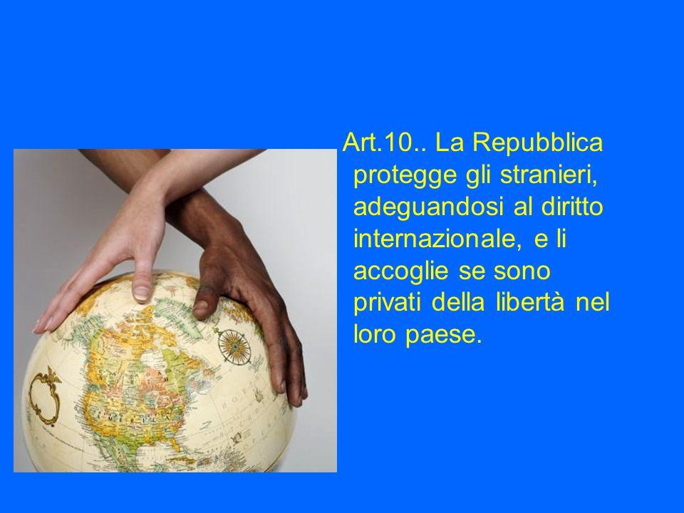 Art.10.. La Repubblica protegge gli stranieri, adeguandosi al diritto internazionale, e li accoglie se sono privati della libertà nel loro paese.