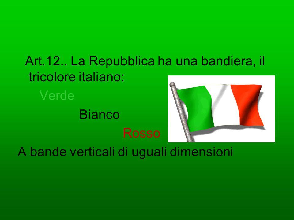 Art.12.. La Repubblica ha una bandiera, il tricolore italiano: Verde Bianco Rosso A bande verticali di uguali dimensioni