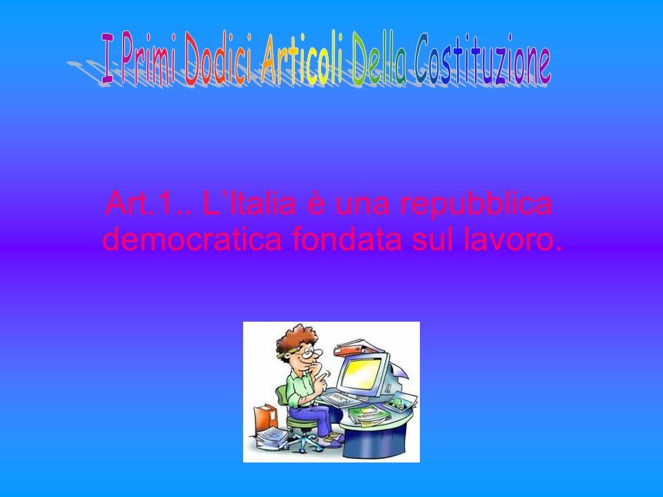 Art.1.. LItalia è una repubblica democratica fondata sul lavoro.
