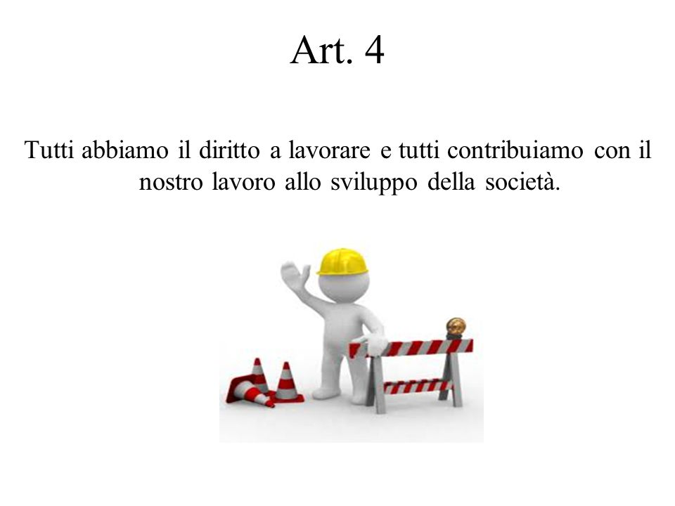 Art. 4 Tutti abbiamo il diritto a lavorare e tutti contribuiamo con il nostro lavoro allo sviluppo della società.