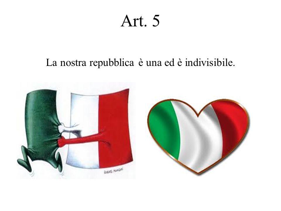Art. 5 La nostra repubblica è una ed è indivisibile.