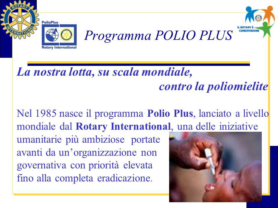 Programma POLIO PLUS La nostra lotta, su scala mondiale, contro la poliomielite Nel 1985 nasce il programma Polio Plus, lanciato a livello mondiale da